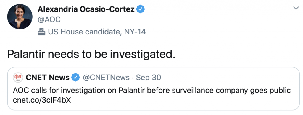 """Tweet from Alexandria Ocasio-Cortez @AOC US House representative, NY-14. """"Palantir needs to be investigated."""" Embedded link to CNET News @CNetNews Sep 30 with headline """"AOC calls for investigation on Palantir before surveillance company goes pubklic."""""""